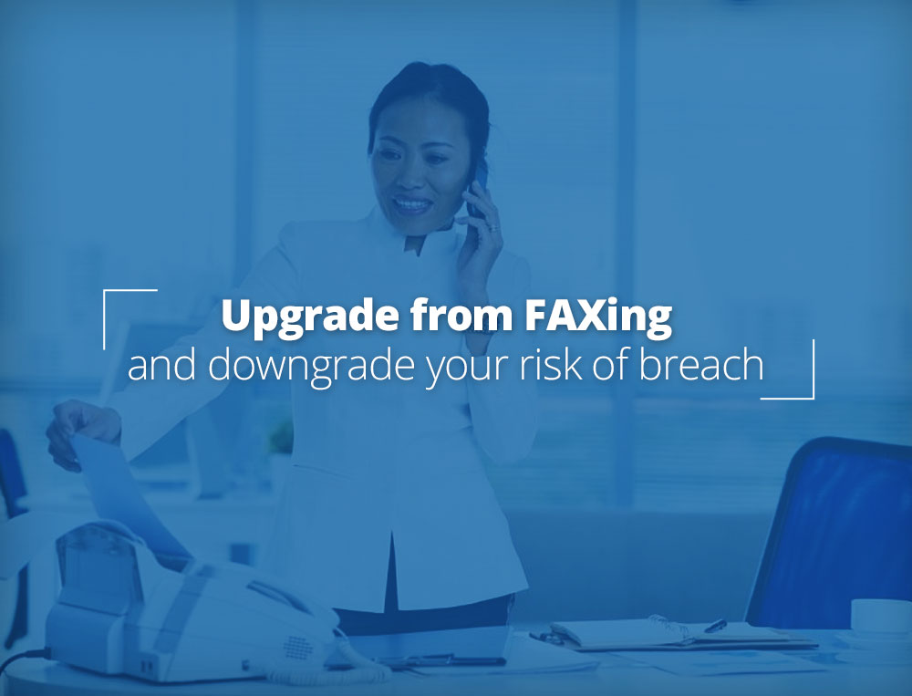Upgrade from faxing; Downgrade your risk.